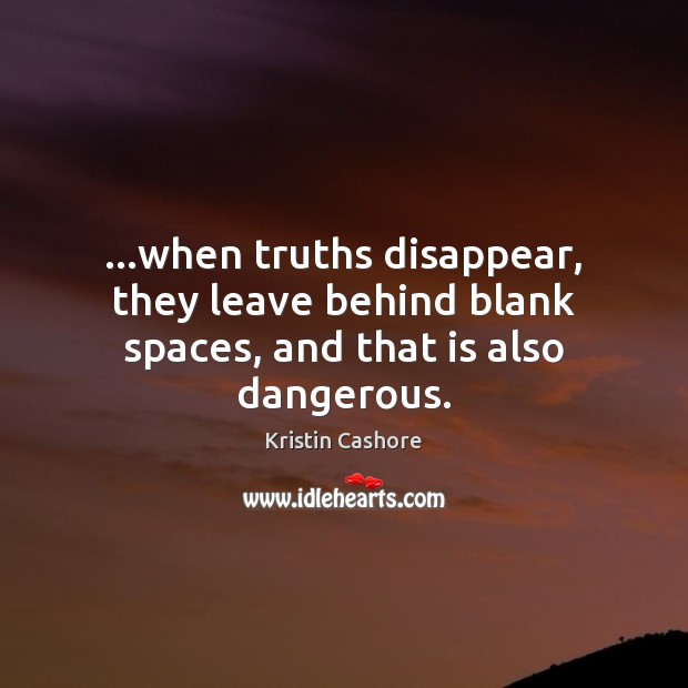 …when truths disappear, they leave behind blank spaces, and that is also dangerous. Kristin Cashore Picture Quote