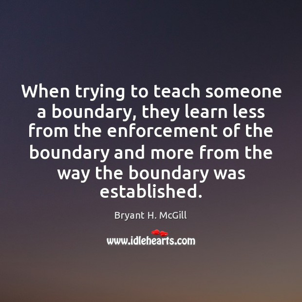 When trying to teach someone a boundary, they learn less from the Bryant H. McGill Picture Quote