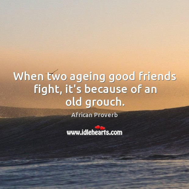 Image, When two ageing good friends fight, it's because of an old grouch.