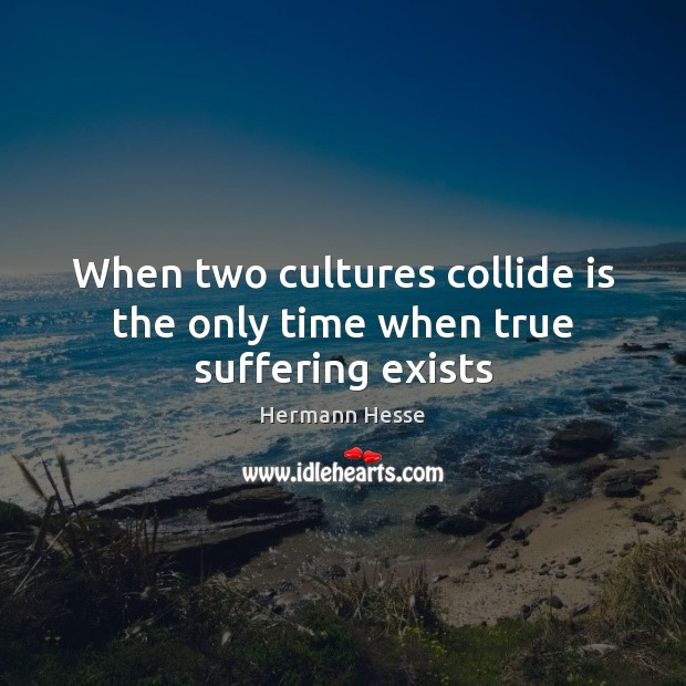When two cultures collide is the only time when true suffering exists Hermann Hesse Picture Quote