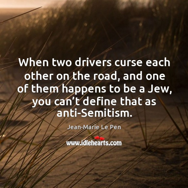 When two drivers curse each other on the road, and one of them happens to be a jew, you can't define that as anti-semitism. Jean-Marie Le Pen Picture Quote