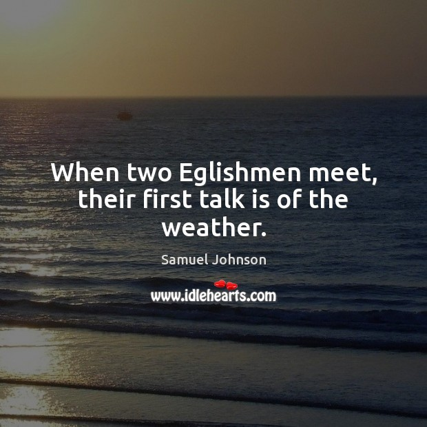 Image, When two Eglishmen meet, their first talk is of the weather.