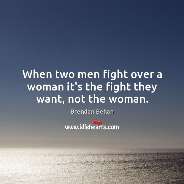 Image, When two men fight over a woman it's the fight they want, not the woman.