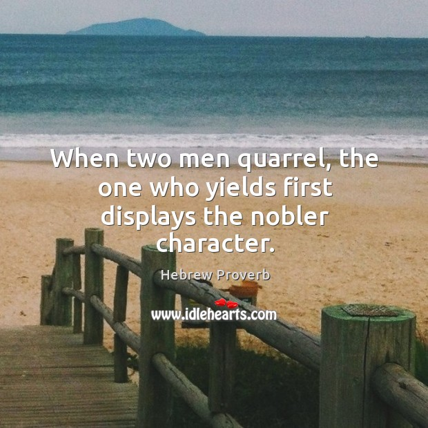 When two men quarrel, the one who yields first displays the nobler character. Hebrew Proverbs Image