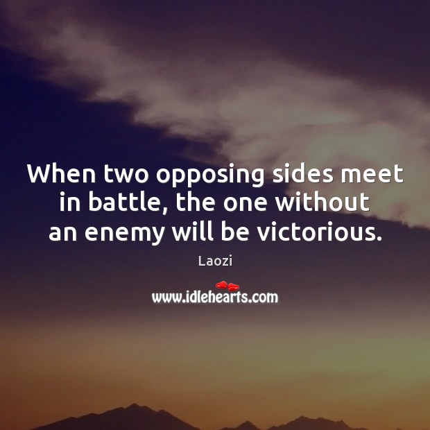 When two opposing sides meet in battle, the one without an enemy will be victorious. Image