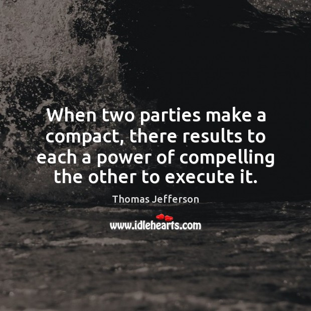 When two parties make a compact, there results to each a power Thomas Jefferson Picture Quote