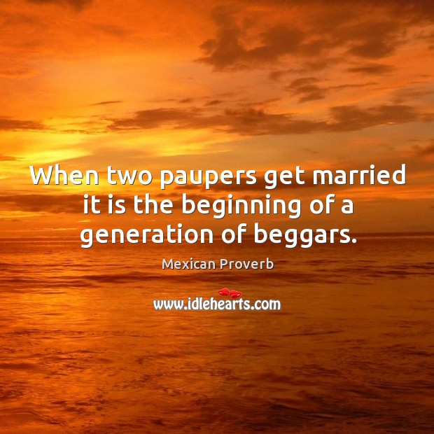 When two paupers get married it is the beginning of a generation of beggars. Mexican Proverbs Image