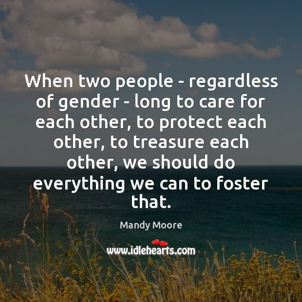 When two people – regardless of gender – long to care for Mandy Moore Picture Quote