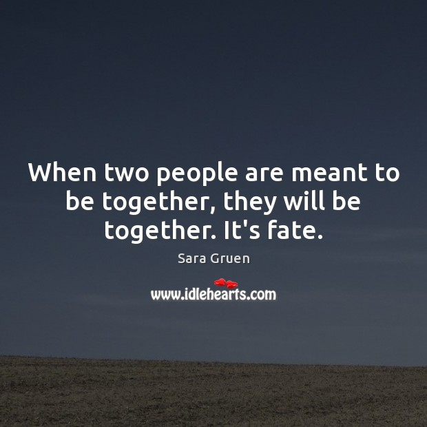 When two people are meant to be together, they will be together. It's fate. Sara Gruen Picture Quote
