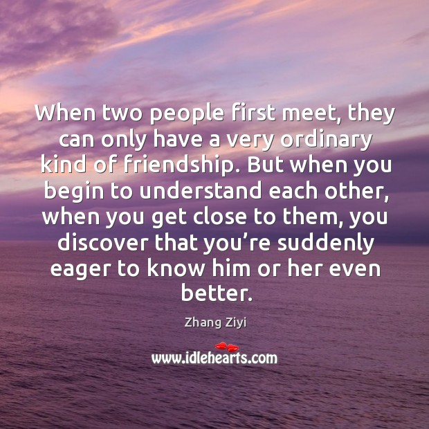 When two people first meet, they can only have a very ordinary kind of friendship. Zhang Ziyi Picture Quote