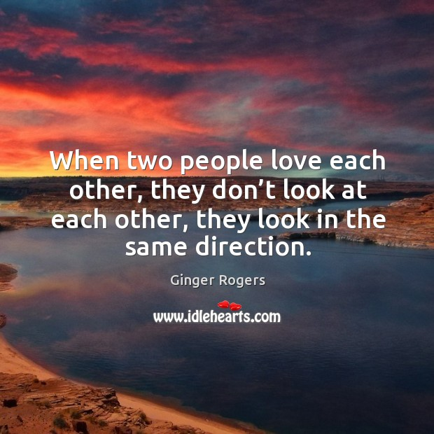 When two people love each other, they don't look at each other, they look in the same direction. Ginger Rogers Picture Quote
