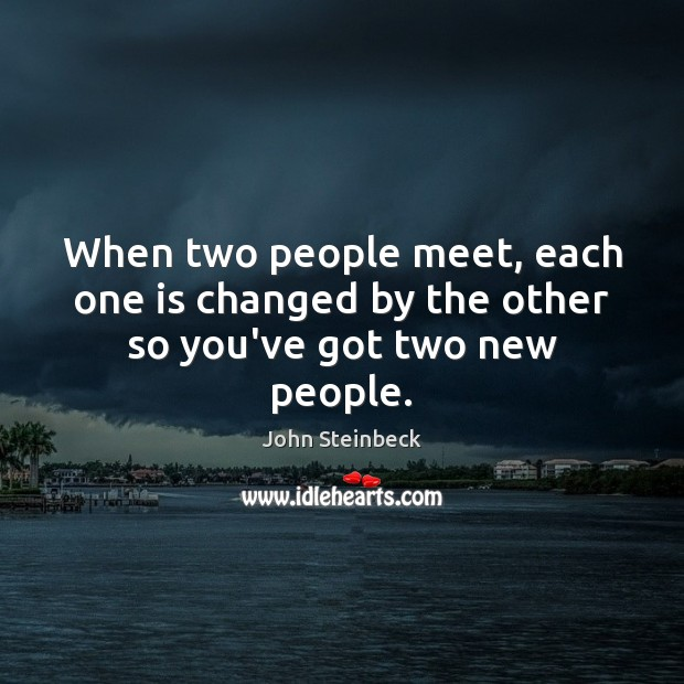 When two people meet, each one is changed by the other so you've got two new people. Image
