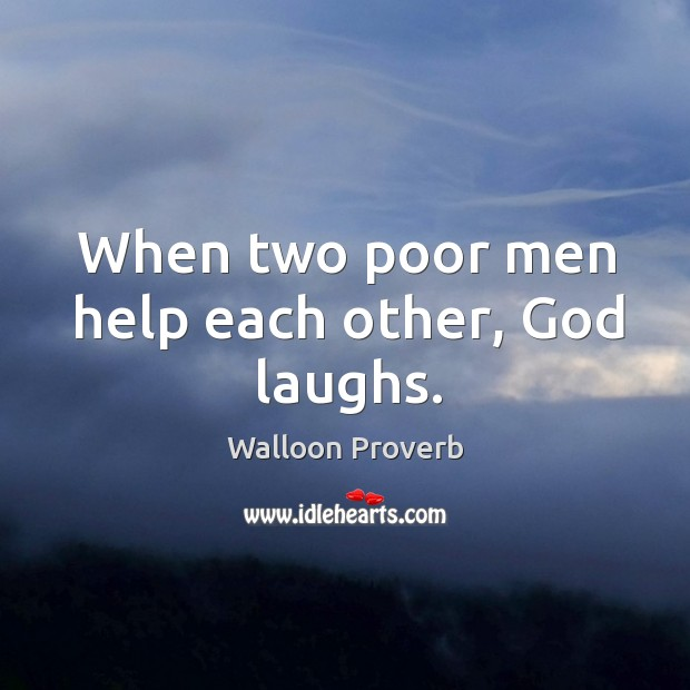 When two poor men help each other, God laughs. Walloon Proverbs Image