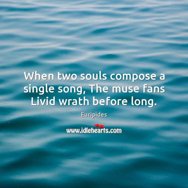When two souls compose a single song, The muse fans Livid wrath before long. Image