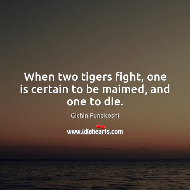 When two tigers fight, one is certain to be maimed, and one to die. Gichin Funakoshi Picture Quote