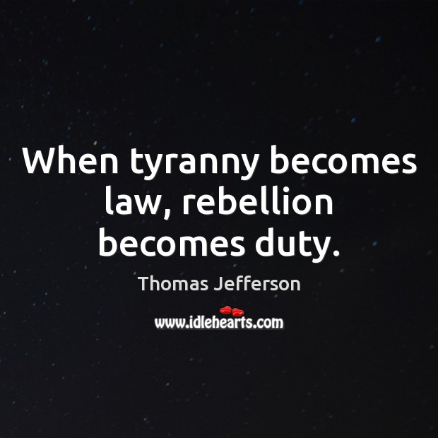 When tyranny becomes law, rebellion becomes duty. Image