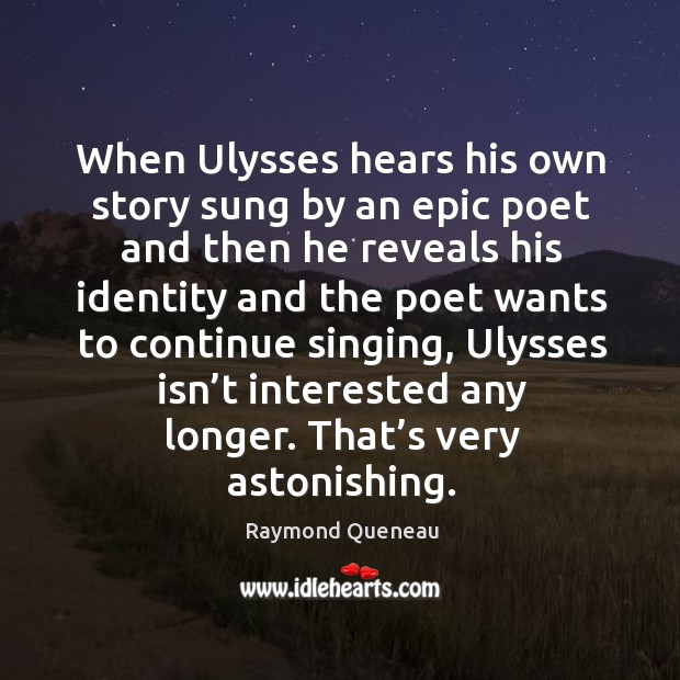 When ulysses hears his own story sung by an epic poet and then he reveals his Raymond Queneau Picture Quote