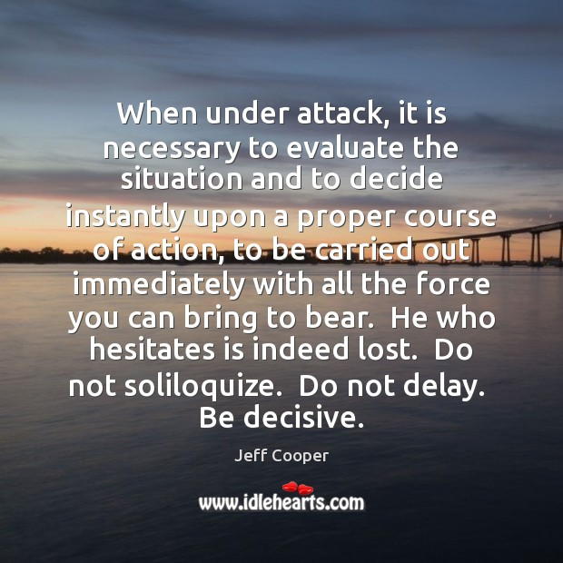 When under attack, it is necessary to evaluate the situation and to Jeff Cooper Picture Quote