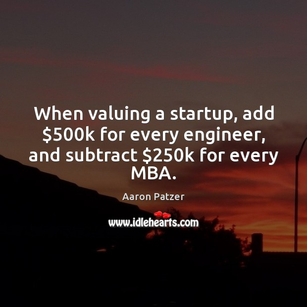 Image, When valuing a startup, add $500k for every engineer, and subtract $250k for every MBA.