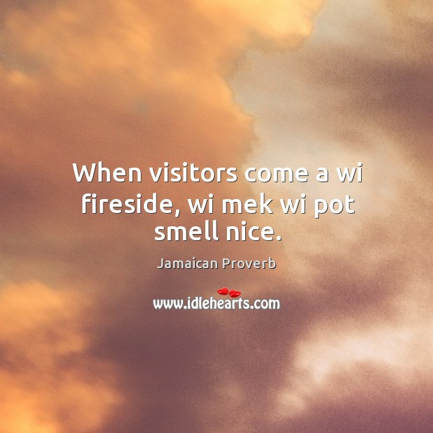 When visitors come a wi fireside, wi mek wi pot smell nice. Jamaican Proverbs Image