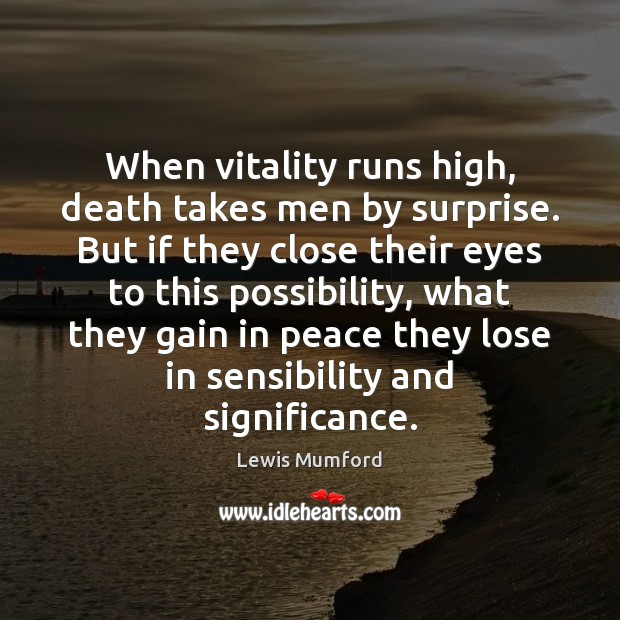 Lewis Mumford Picture Quote image saying: When vitality runs high, death takes men by surprise. But if they