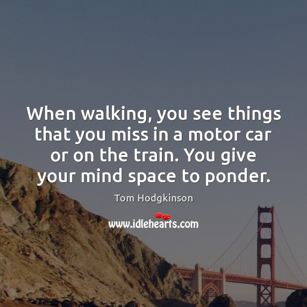 When walking, you see things that you miss in a motor car Tom Hodgkinson Picture Quote