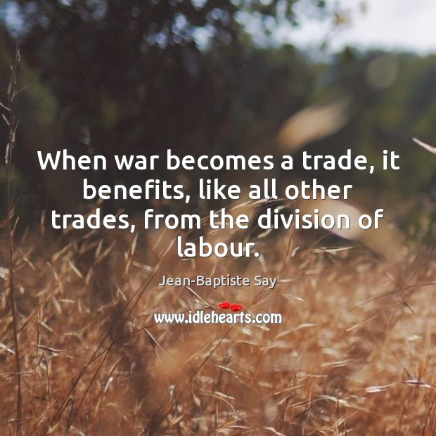 When war becomes a trade, it benefits, like all other trades, from the division of labour. Image