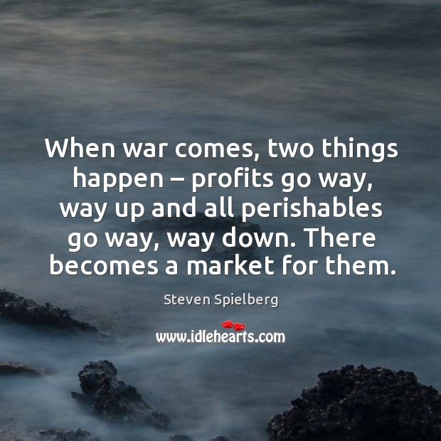 Image, When war comes, two things happen – profits go way, way up and all perishables go way, way down.
