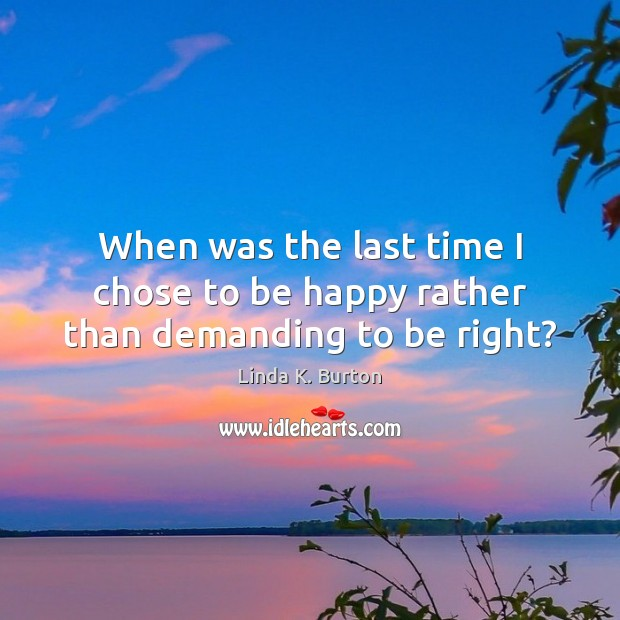 When was the last time I chose to be happy rather than demanding to be right? Image