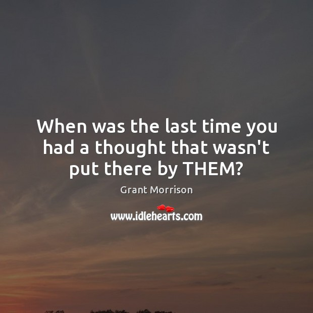 When was the last time you had a thought that wasn't put there by THEM? Grant Morrison Picture Quote