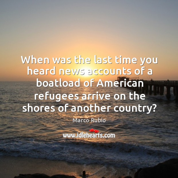 Image, When was the last time you heard news accounts of a boatload of american refugees arrive on the shores of another country?