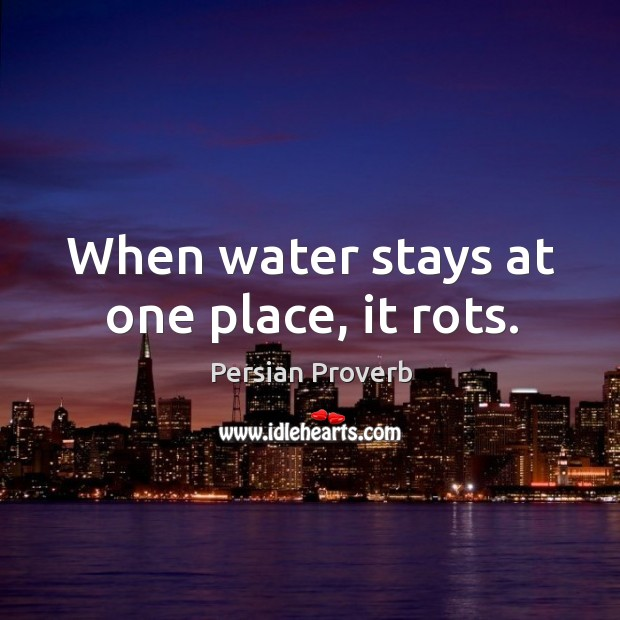 When water stays at one place, it rots. Persian Proverbs Image