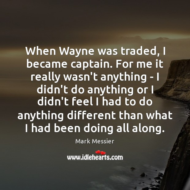 When Wayne was traded, I became captain. For me it really wasn't Mark Messier Picture Quote