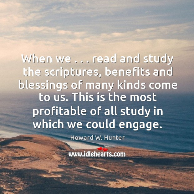 When we . . . read and study the scriptures, benefits and blessings of many Howard W. Hunter Picture Quote