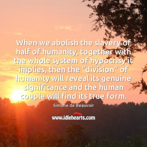 When we abolish the slavery of half of humanity, together with the Simone de Beauvoir Picture Quote