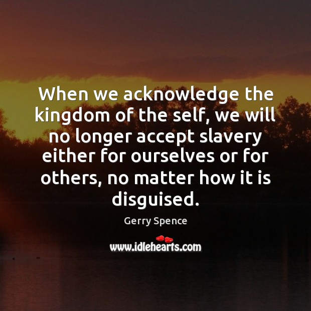 When we acknowledge the kingdom of the self, we will no longer Gerry Spence Picture Quote