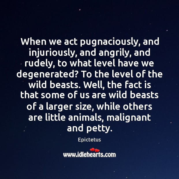 Image, When we act pugnaciously, and injuriously, and angrily, and rudely, to what