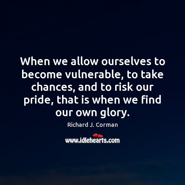 When we allow ourselves to become vulnerable, to take chances, and to Image