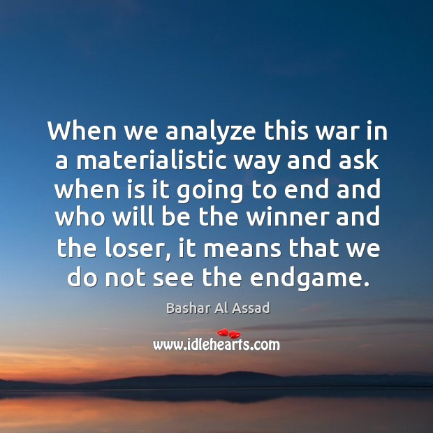 When we analyze this war in a materialistic way and ask when is it going to end and Bashar Al Assad Picture Quote