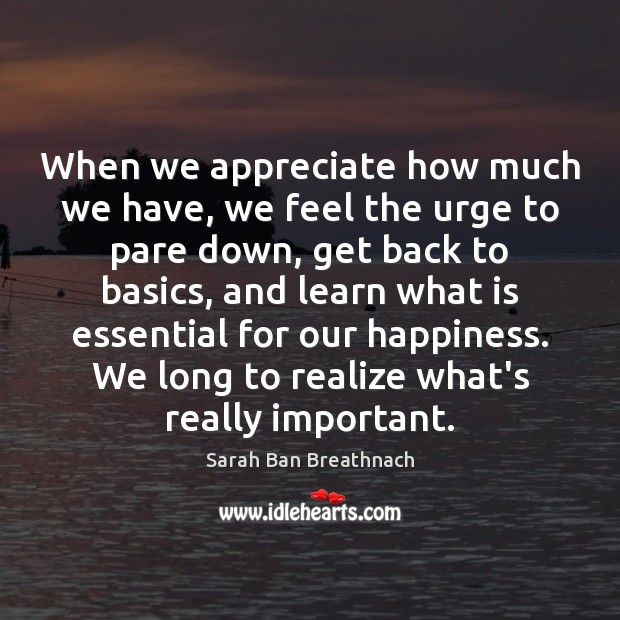 When we appreciate how much we have, we feel the urge to Sarah Ban Breathnach Picture Quote
