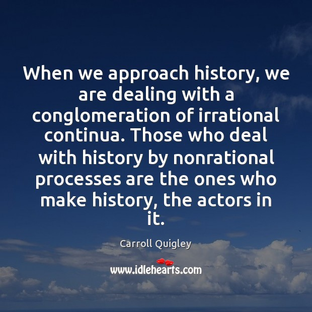 When we approach history, we are dealing with a conglomeration of irrational Carroll Quigley Picture Quote