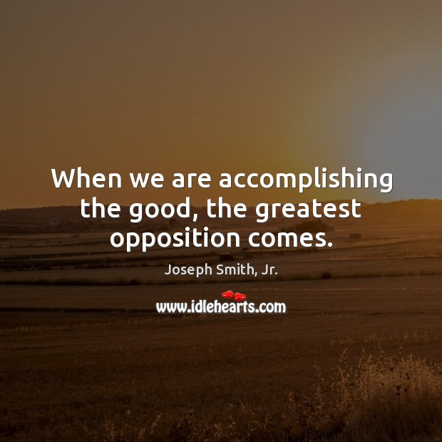 When we are accomplishing the good, the greatest opposition comes. Joseph Smith, Jr. Picture Quote