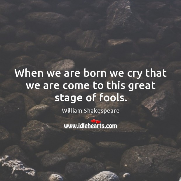 When we are born we cry that we are come to this great stage of fools. Image