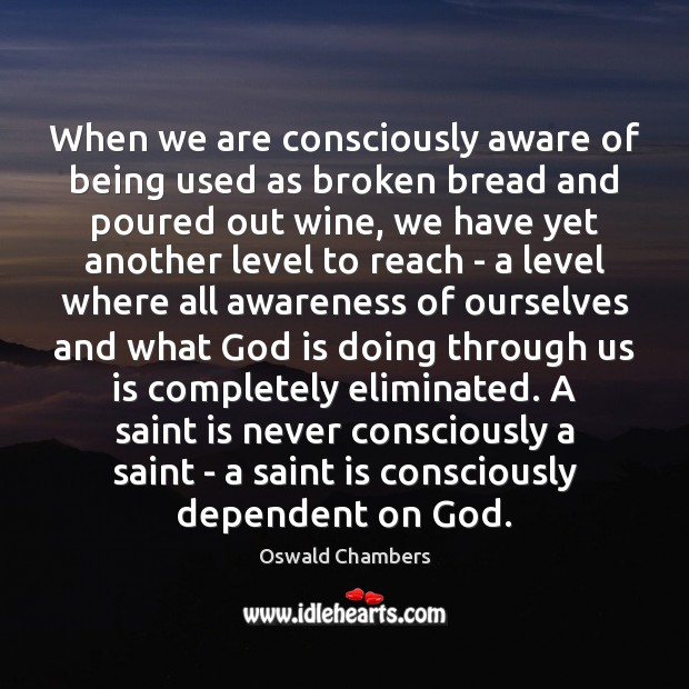 When we are consciously aware of being used as broken bread and Oswald Chambers Picture Quote