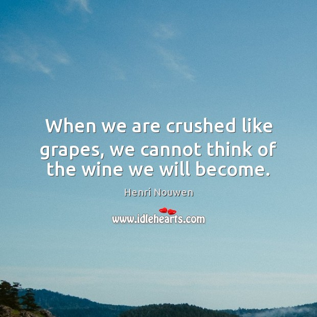 When we are crushed like grapes, we cannot think of the wine we will become. Image