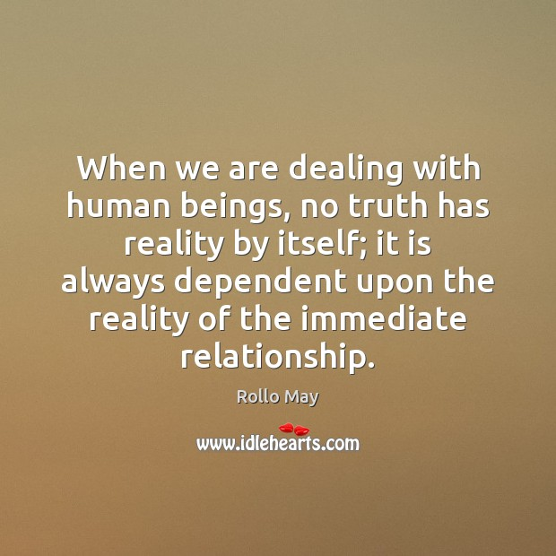 When we are dealing with human beings, no truth has reality by Rollo May Picture Quote