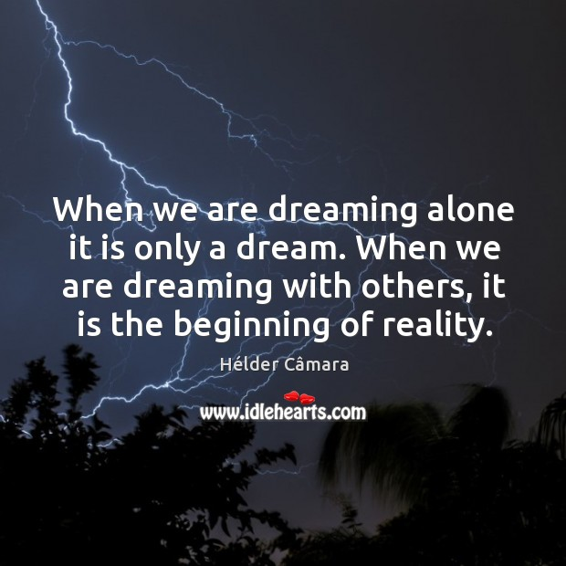 When we are dreaming alone it is only a dream. When we are dreaming with others, it is the beginning of reality. Image