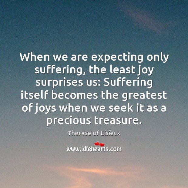 When we are expecting only suffering, the least joy surprises us: Suffering Therese of Lisieux Picture Quote