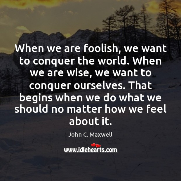 Image, When we are foolish, we want to conquer the world. When we