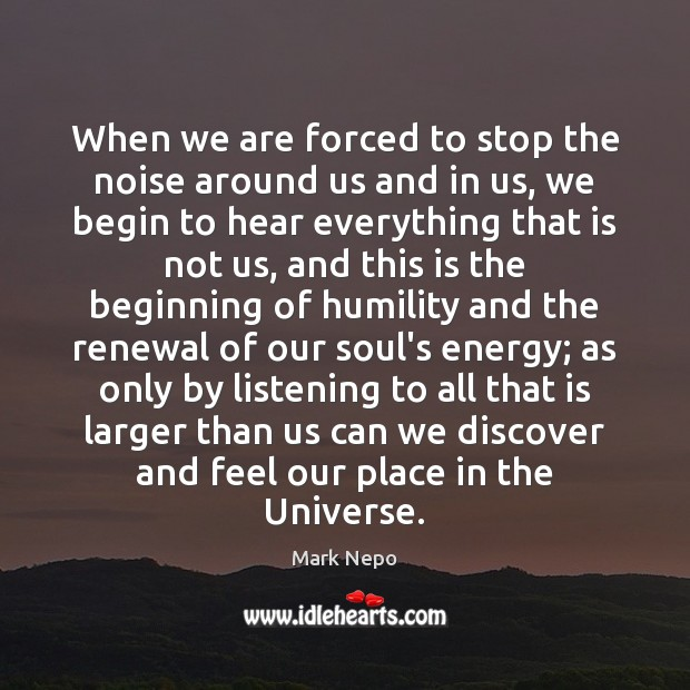 When we are forced to stop the noise around us and in Mark Nepo Picture Quote